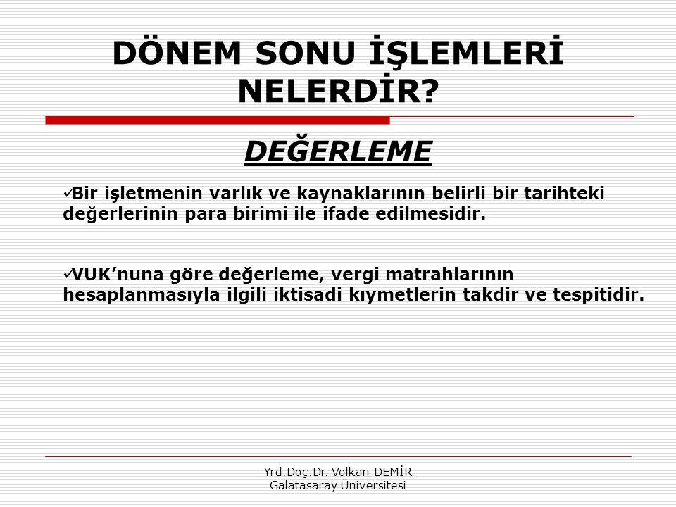 Yrd.Doç.Dr. Volkan DEMİR Galatasaray Üniversitesi DÖNEM SONU İŞLEMLERİ NELERDİR? DEĞERLEME Bir işletmenin varlık ve kaynaklarının belirli bir tarihtek