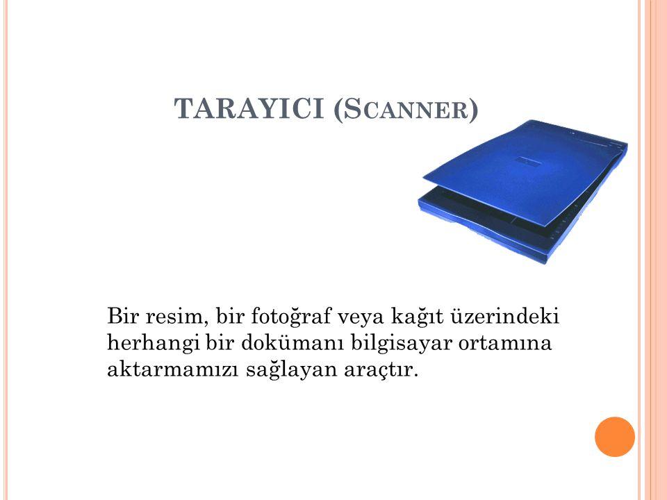 TARAYICI (S CANNER ) Bir resim, bir fotoğraf veya kağıt üzerindeki herhangi bir dokümanı bilgisayar ortamına aktarmamızı sağlayan araçtır.