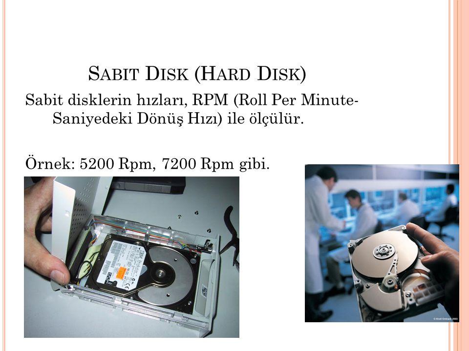 S ABIT D ISK (H ARD D ISK ) Sabit disklerin hızları, RPM (Roll Per Minute- Saniyedeki Dönüş Hızı) ile ölçülür. Örnek: 5200 Rpm, 7200 Rpm gibi.