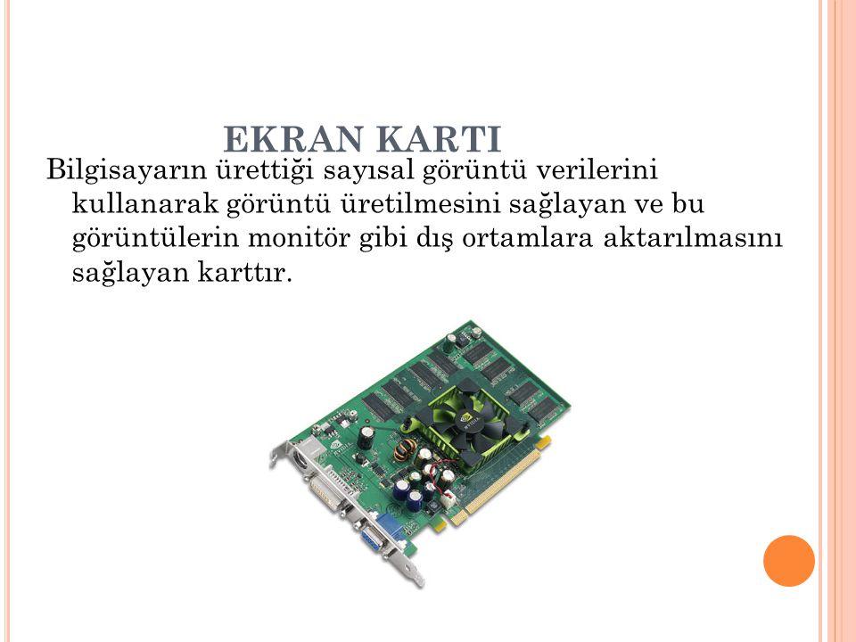 EKRAN KARTI Bilgisayarın ürettiği sayısal görüntü verilerini kullanarak görüntü üretilmesini sağlayan ve bu görüntülerin monitör gibi dış ortamlara ak