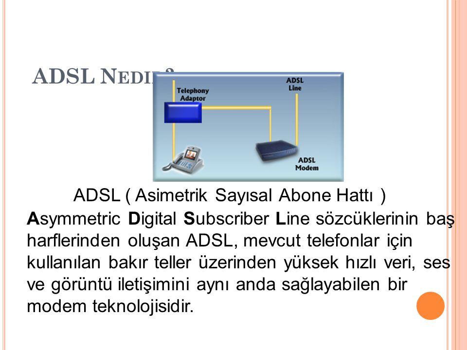 ADSL N EDIR ? ADSL ( Asimetrik Sayısal Abone Hattı ) Asymmetric Digital Subscriber Line sözcüklerinin baş harflerinden oluşan ADSL, mevcut telefonlar