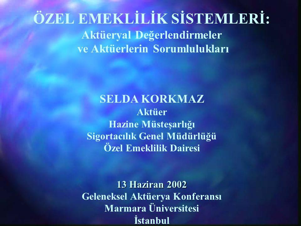 ÖZEL EMEKLİLİK SİSTEMLERİ: Aktüeryal Değerlendirmeler ve Aktüerlerin Sorumlulukları SELDA KORKMAZ Aktüer Hazine Müsteşarlığı Sigortacılık Genel Müdürlüğü Özel Emeklilik Dairesi 13 Haziran 2002 Geleneksel Aktüerya Konferansı Marmara Üniversitesi İstanbul