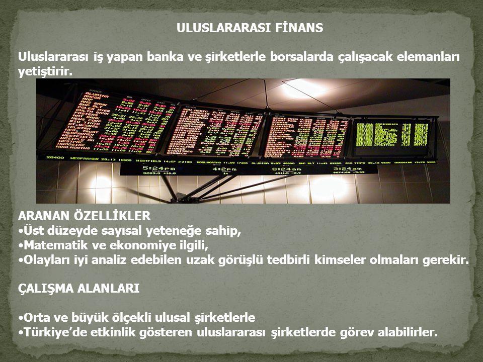 ULUSLARARASI FİNANS Uluslararası iş yapan banka ve şirketlerle borsalarda çalışacak elemanları yetiştirir.