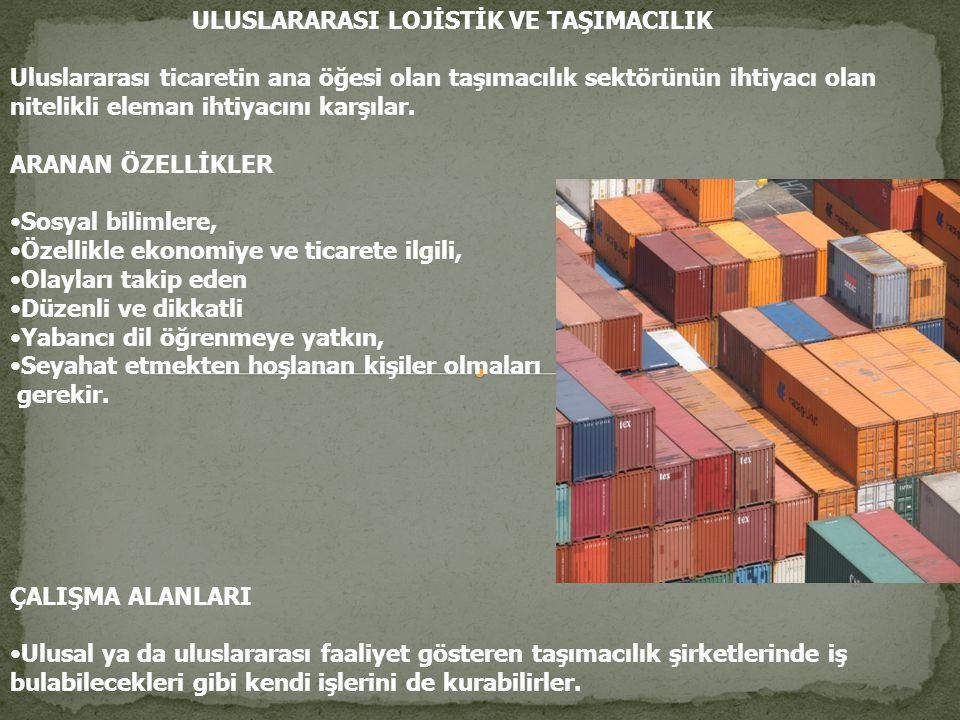 ULUSLARARASI LOJİSTİK VE TAŞIMACILIK Uluslararası ticaretin ana öğesi olan taşımacılık sektörünün ihtiyacı olan nitelikli eleman ihtiyacını karşılar.