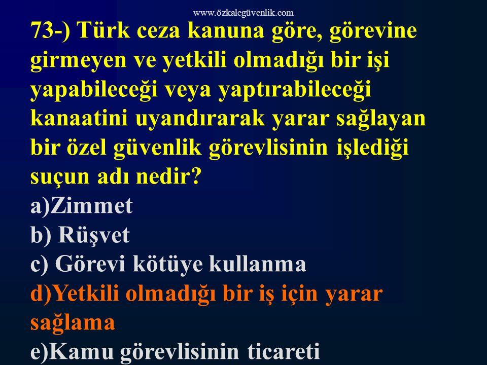 www.özkalegüvenlik.com 73-) Türk ceza kanuna göre, görevine girmeyen ve yetkili olmadığı bir işi yapabileceği veya yaptırabileceği kanaatini uyandırarak yarar sağlayan bir özel güvenlik görevlisinin işlediği suçun adı nedir.