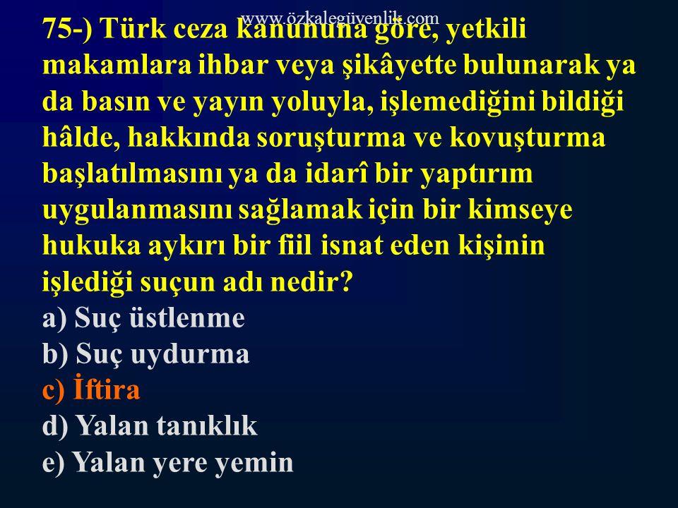 www.özkalegüvenlik.com 75-) Türk ceza kanununa göre, yetkili makamlara ihbar veya şikâyette bulunarak ya da basın ve yayın yoluyla, işlemediğini bildiği hâlde, hakkında soruşturma ve kovuşturma başlatılmasını ya da idarî bir yaptırım uygulanmasını sağlamak için bir kimseye hukuka aykırı bir fiil isnat eden kişinin işlediği suçun adı nedir.