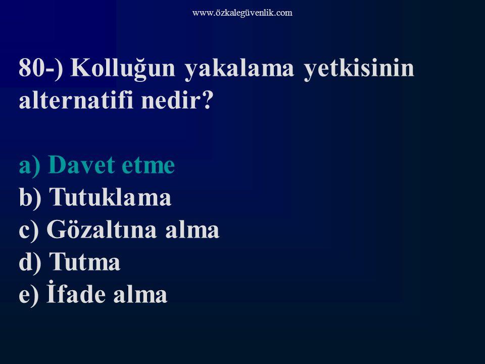 www.özkalegüvenlik.com 80-) Kolluğun yakalama yetkisinin alternatifi nedir.