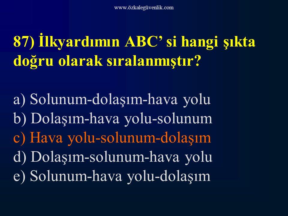www.özkalegüvenlik.com 87) İlkyardımın ABC' si hangi şıkta doğru olarak sıralanmıştır.