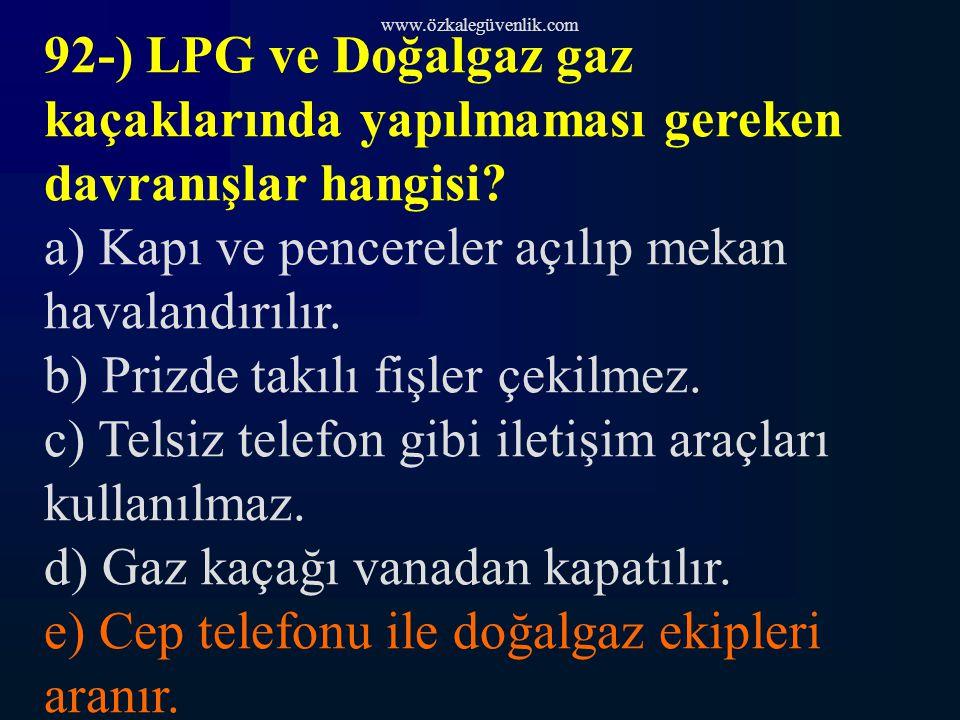 www.özkalegüvenlik.com 92-) LPG ve Doğalgaz gaz kaçaklarında yapılmaması gereken davranışlar hangisi.