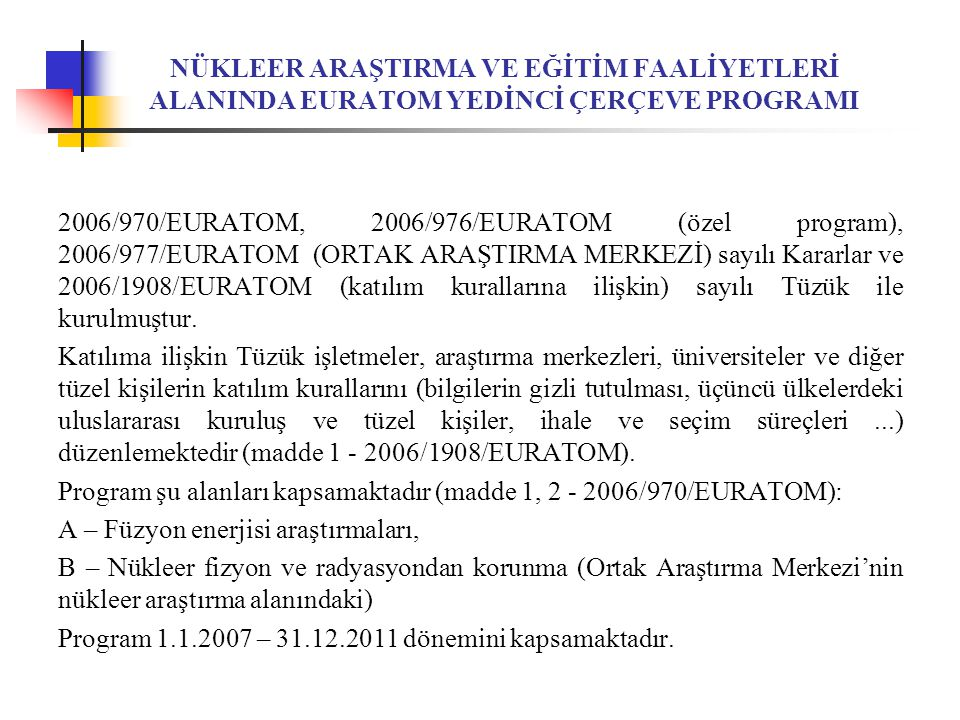 NÜKLEER ARAŞTIRMA VE EĞİTİM FAALİYETLERİ ALANINDA EURATOM YEDİNCİ ÇERÇEVE PROGRAMI 2006/970/EURATOM, 2006/976/EURATOM (özel program), 2006/977/EURATOM (ORTAK ARAŞTIRMA MERKEZİ) sayılı Kararlar ve 2006/1908/EURATOM (katılım kurallarına ilişkin) sayılı Tüzük ile kurulmuştur.