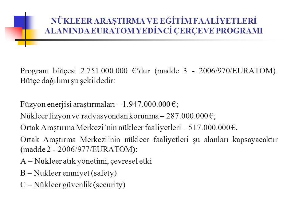 NÜKLEER ARAŞTIRMA VE EĞİTİM FAALİYETLERİ ALANINDA EURATOM YEDİNCİ ÇERÇEVE PROGRAMI Program bütçesi 2.751.000.000 €'dur (madde 3 - 2006/970/EURATOM).
