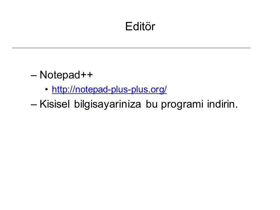 Editör –Notepad++ http://notepad-plus-plus.org/ –Kisisel bilgisayariniza bu programi indirin.