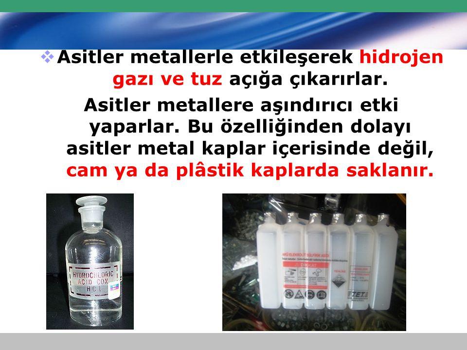  Asitler metallerle etkileşerek hidrojen gazı ve tuz açığa çıkarırlar. Asitler metallere aşındırıcı etki yaparlar. Bu özelliğinden dolayı asitler met
