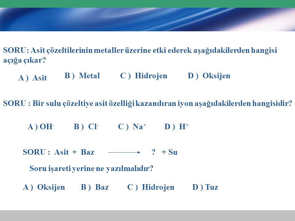 SORU: Asit çözeltilerinin metaller üzerine etki ederek aşağıdakilerden hangisi açığa çıkar? A ) Asit B ) MetalC ) HidrojenD ) Oksijen SORU : Bir sulu