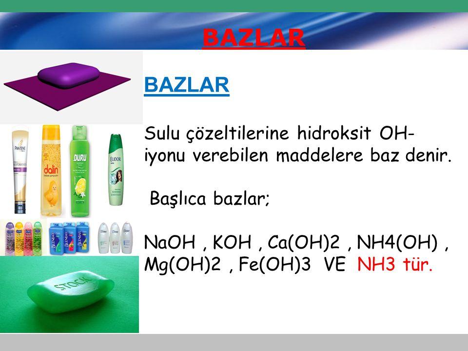 BAZLAR Sulu çözeltilerine hidroksit OH- iyonu verebilen maddelere baz denir. Başlıca bazlar; NaOH, KOH, Ca(OH)2, NH4(OH), Mg(OH)2, Fe(OH)3 VE NH3 tür.