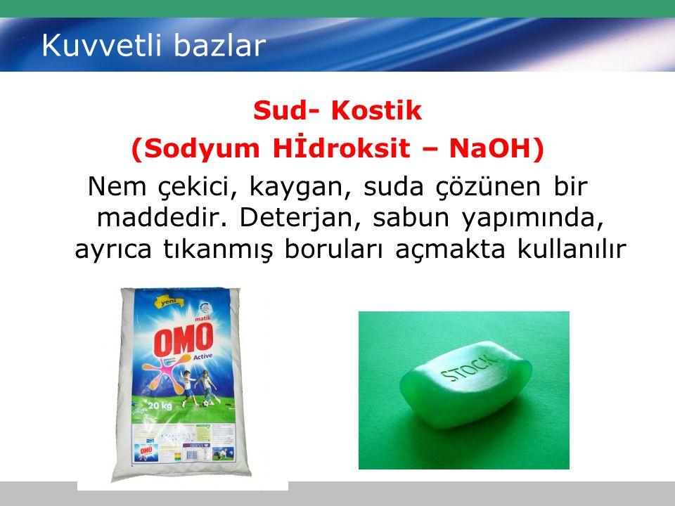 Kuvvetli bazlar Sud- Kostik (Sodyum Hİdroksit – NaOH) Nem çekici, kaygan, suda çözünen bir maddedir. Deterjan, sabun yapımında, ayrıca tıkanmış borula