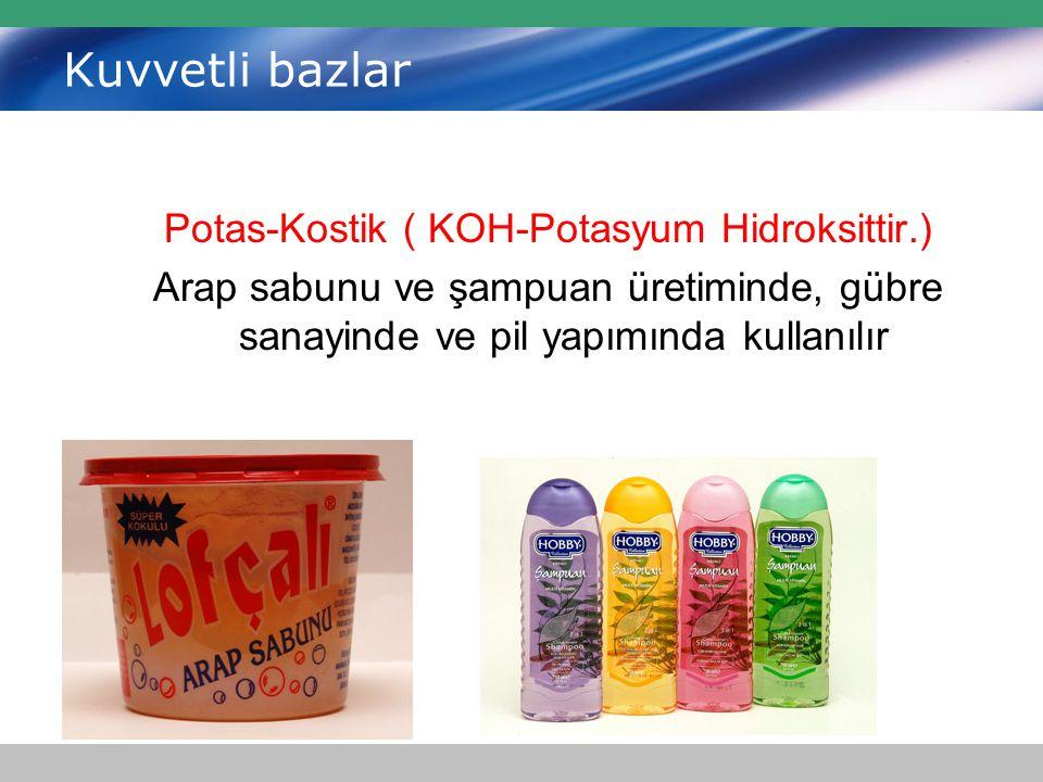 Kuvvetli bazlar Potas-Kostik ( KOH-Potasyum Hidroksittir.) Arap sabunu ve şampuan üretiminde, gübre sanayinde ve pil yapımında kullanılır