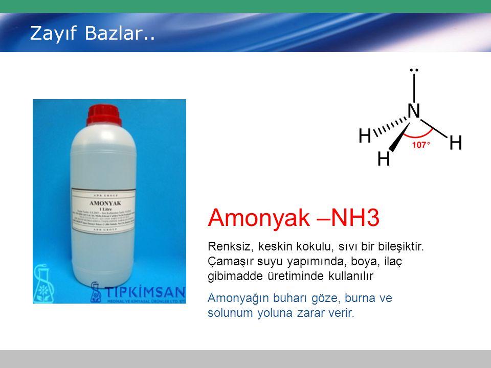 Zayıf Bazlar.. Amonyak –NH3 Renksiz, keskin kokulu, sıvı bir bileşiktir. Çamaşır suyu yapımında, boya, ilaç gibimadde üretiminde kullanılır Amonyağın