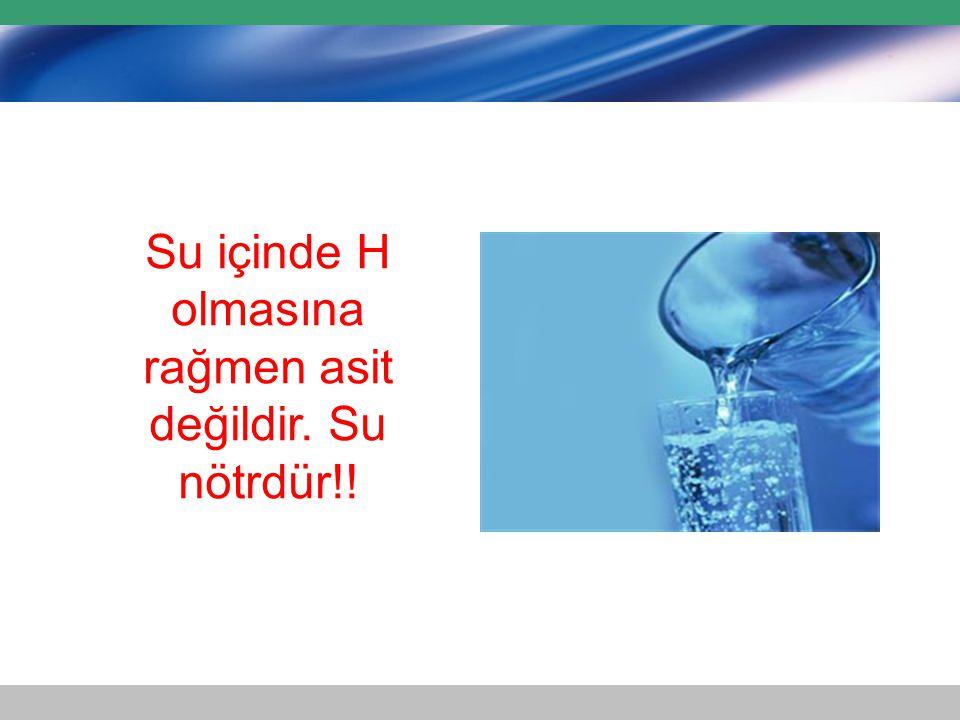 Su içinde H olmasına rağmen asit değildir. Su nötrdür!!