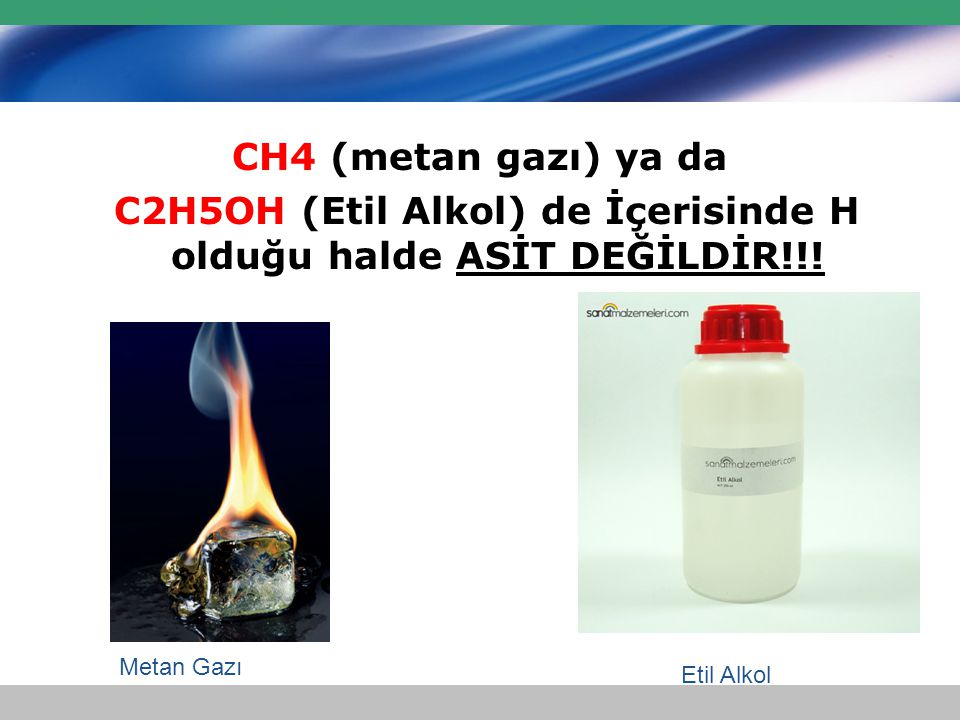 CH4 (metan gazı) ya da C2H5OH (Etil Alkol) de İçerisinde H olduğu halde ASİT DEĞİLDİR!!! Etil Alkol Metan Gazı