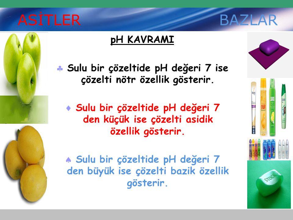 ASİTLER BAZLAR pH KAVRAMI  Sulu bir çözeltide pH değeri 7 ise çözelti nötr özellik gösterir.  Sulu bir çözeltide pH değeri 7 den küçük ise çözelti a