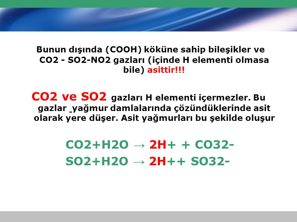 Bunun dışında (COOH) köküne sahip bileşikler ve CO2 - SO2-NO2 gazları (içinde H elementi olmasa bile) asittir!!! CO2 ve SO2 gazları H elementi içermez