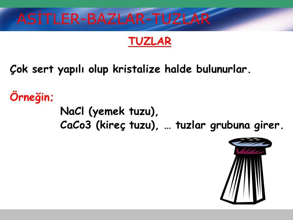 ASİTLER-BAZLAR-TUZLAR TUZLAR Çok sert yapılı olup kristalize halde bulunurlar. Örneğin; NaCl (yemek tuzu), CaCo3 (kireç tuzu), … tuzlar grubuna girer.