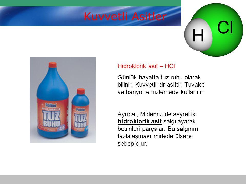Kuvvetli Asitler Hidroklorik asit – HCl Günlük hayatta tuz ruhu olarak bilinir. Kuvvetli bir asittir. Tuvalet ve banyo temizlemede kullanılır Ayrıca,