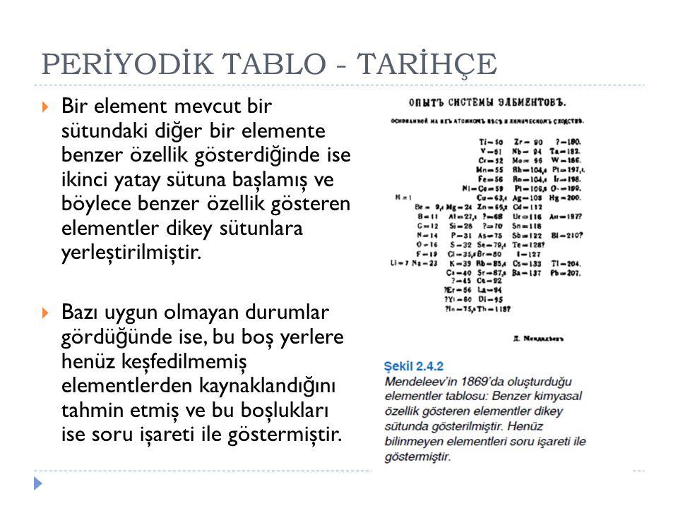 PERİYODİK TABLO - TARİHÇE  Bir element mevcut bir sütundaki di ğ er bir elemente benzer özellik gösterdi ğ inde ise ikinci yatay sütuna başlamış ve b