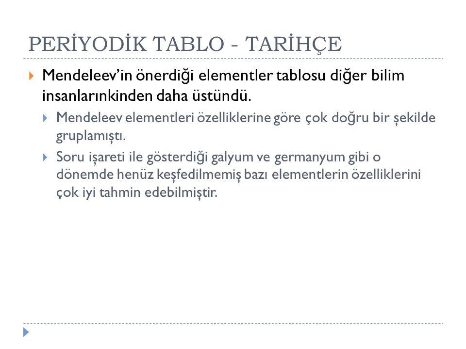 PERİYODİK TABLO - TARİHÇE  Mendeleev'in önerdi ğ i elementler tablosu di ğ er bilim insanlarınkinden daha üstündü.  Mendeleev elementleri özellikler