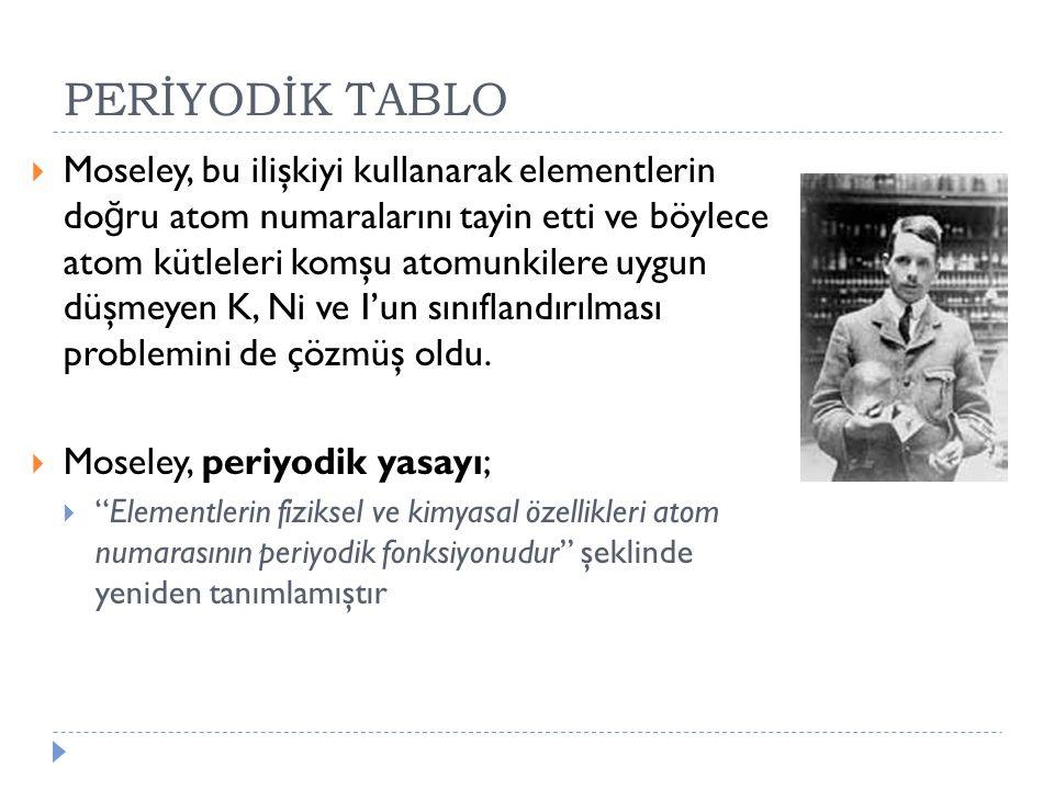 PERİYODİK TABLO  Moseley, bu ilişkiyi kullanarak elementlerin do ğ ru atom numaralarını tayin etti ve böylece atom kütleleri komşu atomunkilere uygun