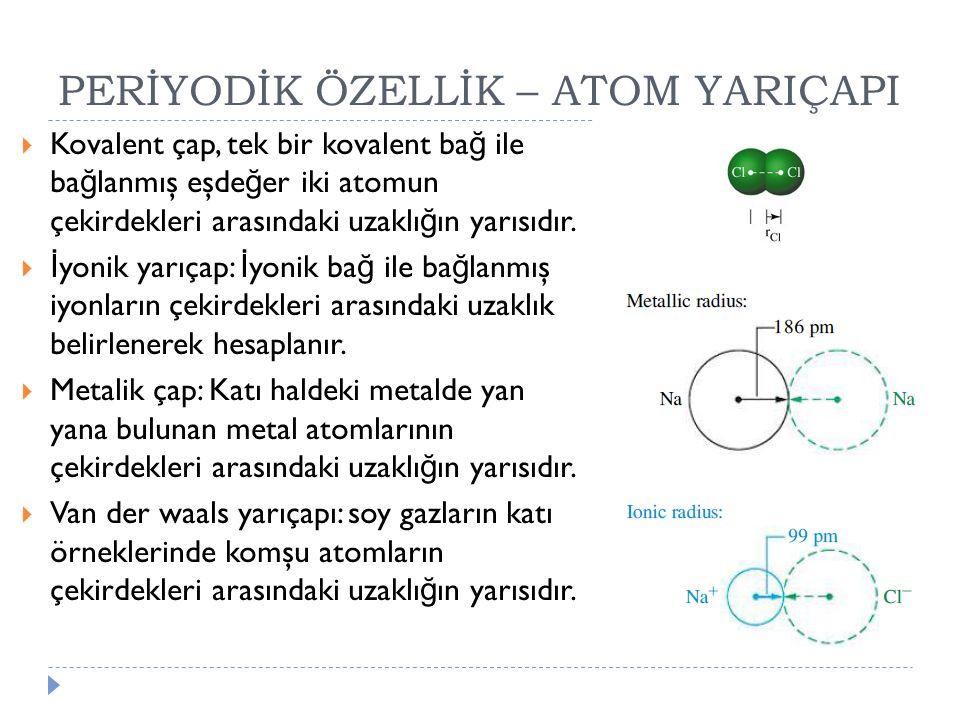PERİYODİK ÖZELLİK – ATOM YARIÇAPI  Kovalent çap, tek bir kovalent ba ğ ile ba ğ lanmış eşde ğ er iki atomun çekirdekleri arasındaki uzaklı ğ ın yarıs