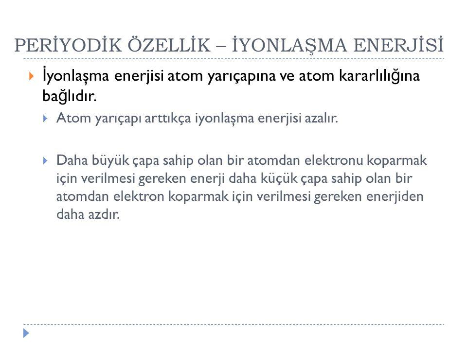 PERİYODİK ÖZELLİK – İYONLAŞMA ENERJİSİ  İ yonlaşma enerjisi atom yarıçapına ve atom kararlılı ğ ına ba ğ lıdır.  Atom yarıçapı arttıkça iyonlaşma en