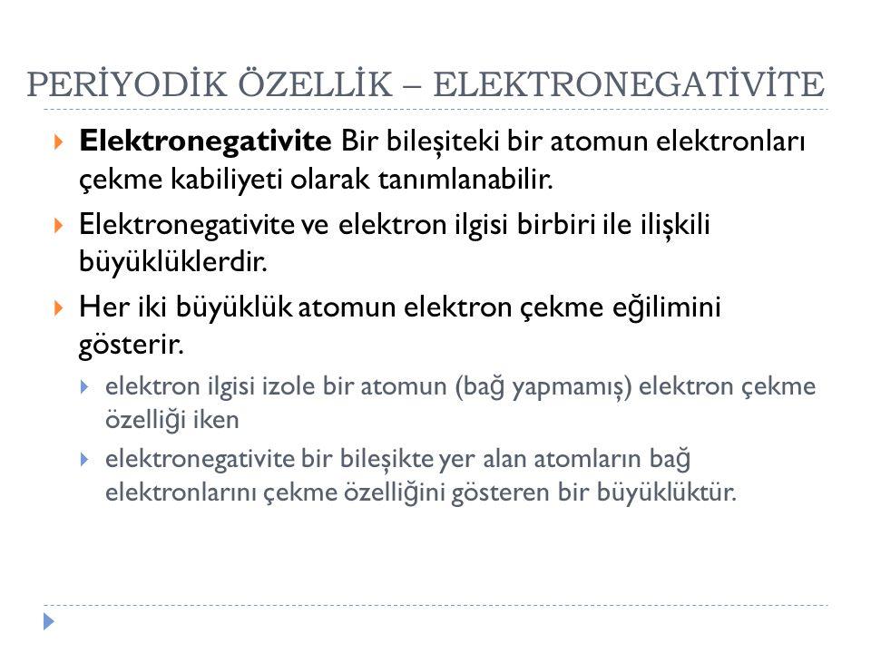 PERİYODİK ÖZELLİK – ELEKTRONEGATİVİTE  Elektronegativite Bir bileşiteki bir atomun elektronları çekme kabiliyeti olarak tanımlanabilir.  Elektronega