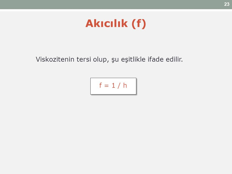 Akıcılık (f) Viskozitenin tersi olup, şu eşitlikle ifade edilir. f = 1 / h 23