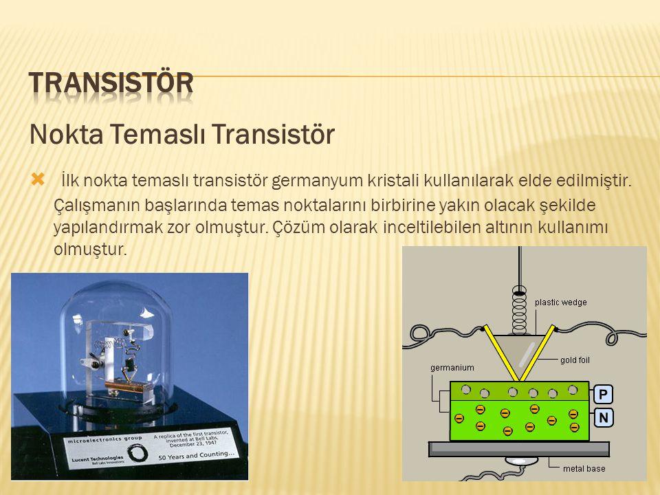 Nokta Temaslı Transistör  İlk nokta temaslı transistör germanyum kristali kullanılarak elde edilmiştir. Çalışmanın başlarında temas noktalarını birbi