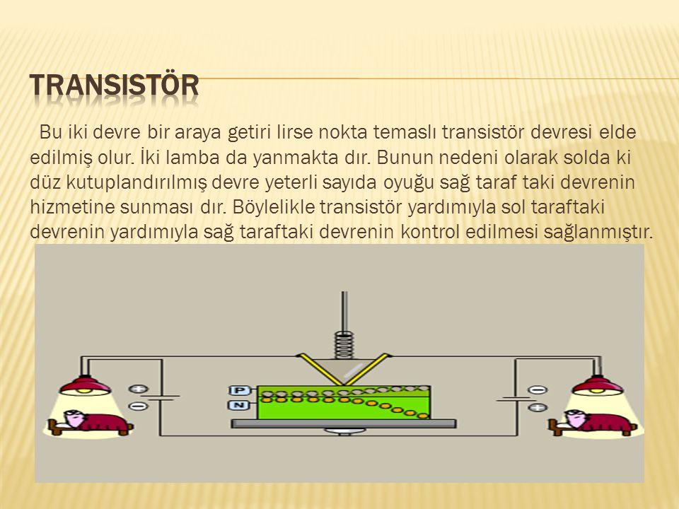 Bu iki devre bir araya getiri lirse nokta temaslı transistör devresi elde edilmiş olur. İki lamba da yanmakta dır. Bunun nedeni olarak solda ki düz ku