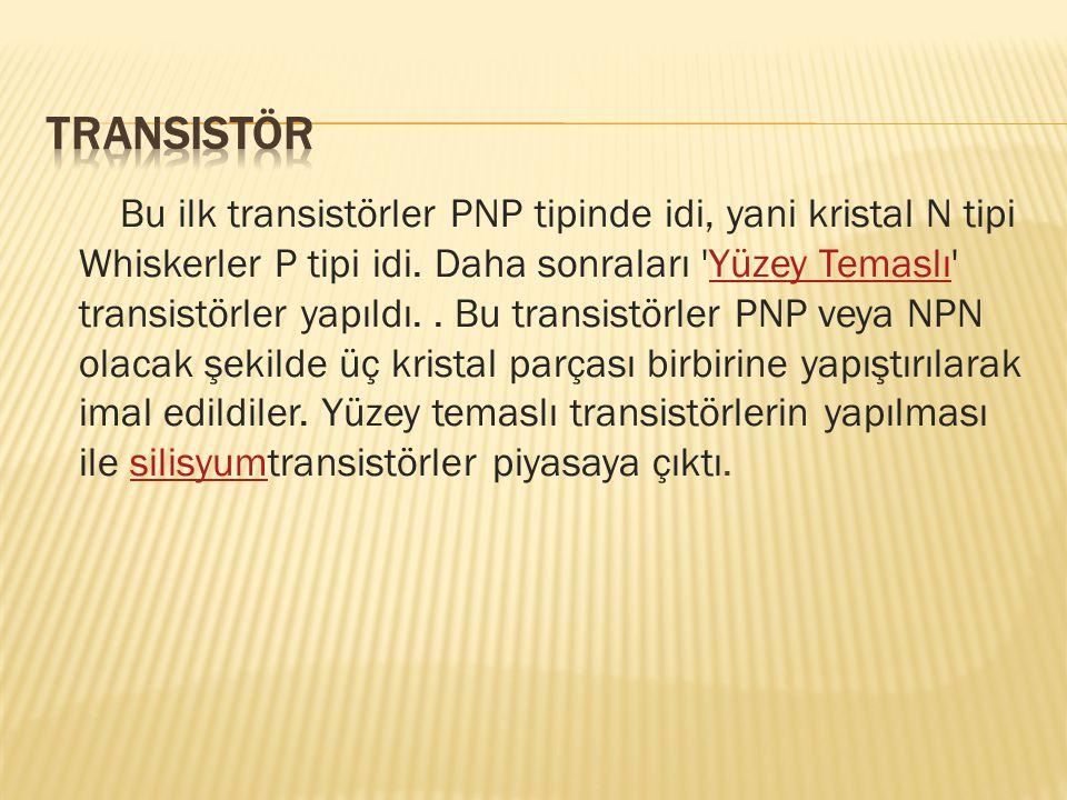 Bu ilk transistörler PNP tipinde idi, yani kristal N tipi Whiskerler P tipi idi. Daha sonraları 'Yüzey Temaslı' transistörler yapıldı.. Bu transistörl
