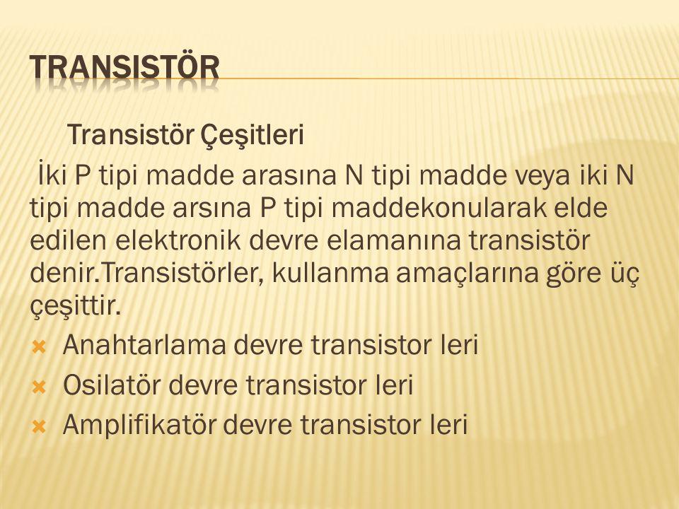 Transistör Çeşitleri İki P tipi madde arasına N tipi madde veya iki N tipi madde arsına P tipi maddekonularak elde edilen elektronik devre elamanına t