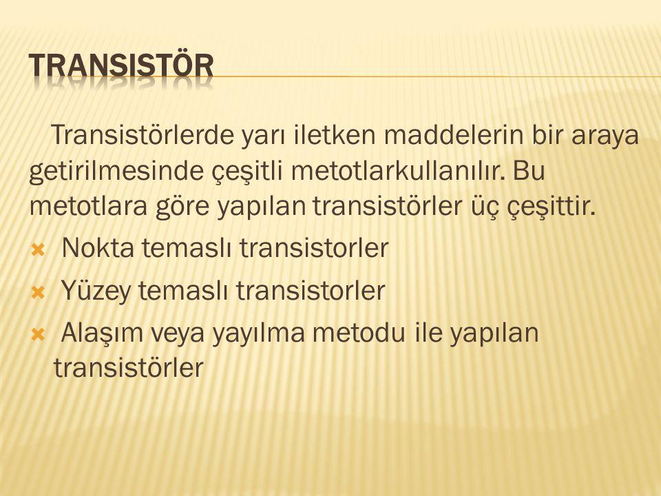 Transistörlerde yarı iletken maddelerin bir araya getirilmesinde çeşitli metotlarkullanılır. Bu metotlara göre yapılan transistörler üç çeşittir.  No