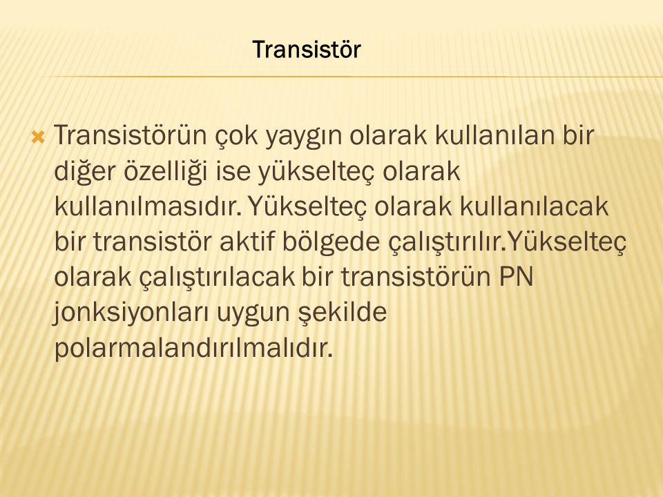  Transistörün çok yaygın olarak kullanılan bir diğer özelliği ise yükselteç olarak kullanılmasıdır. Yükselteç olarak kullanılacak bir transistör akti