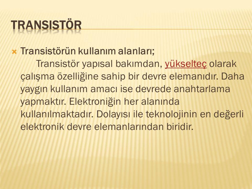  Transistörün kullanım alanları; Transistör yapısal bakımdan, yükselteç olarak çalışma özelliğine sahip bir devre elemanıdır. Daha yaygın kullanım am