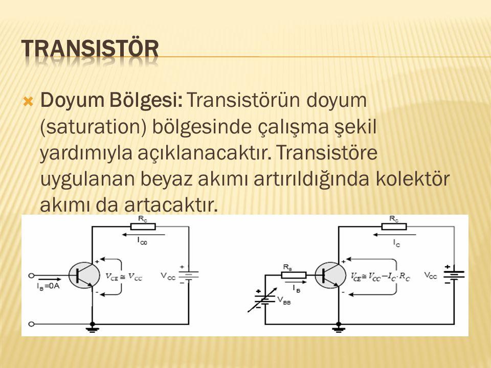  Doyum Bölgesi: Transistörün doyum (saturation) bölgesinde çalışma şekil yardımıyla açıklanacaktır. Transistöre uygulanan beyaz akımı artırıldığında