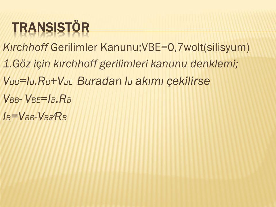 Kırchhoff Gerilimler Kanunu;VBE=0,7wolt(silisyum) 1.Göz için kırchhoff gerilimleri kanunu denklemi; V BB =I B.R B +V BE Buradan I B akımı çekilirse V