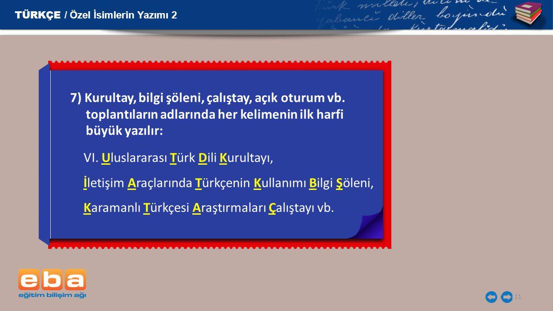 11 7) Kurultay, bilgi şöleni, çalıştay, açık oturum vb. toplantıların adlarında her kelimenin ilk harfi büyük yazılır: VI. Uluslararası Türk Dili Kuru