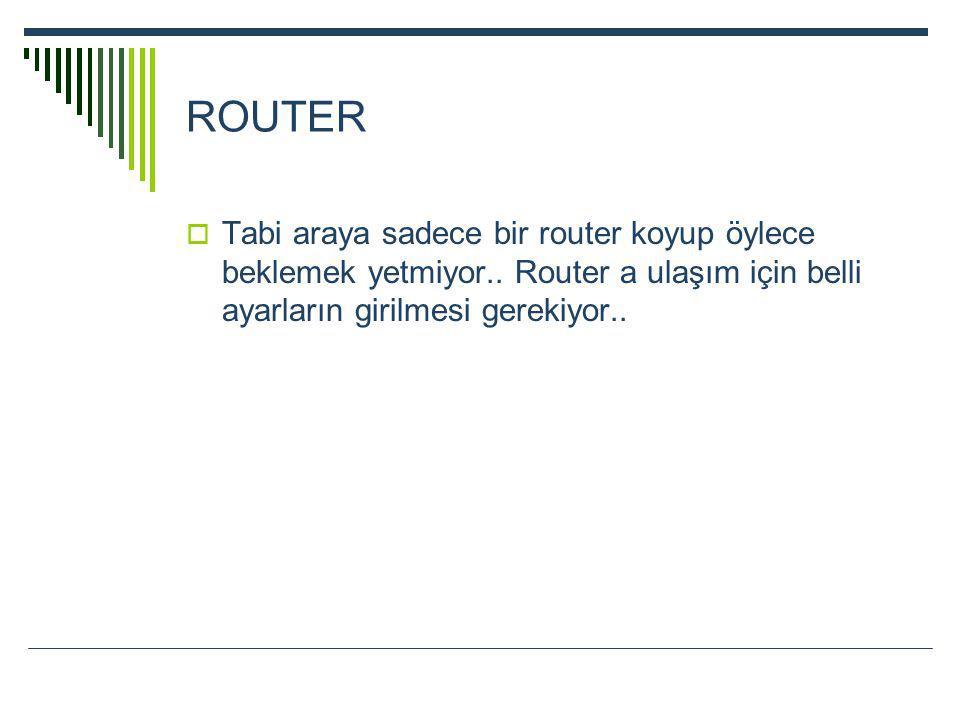 ROUTER  Tabi araya sadece bir router koyup öylece beklemek yetmiyor.. Router a ulaşım için belli ayarların girilmesi gerekiyor..