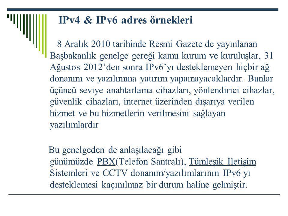 IPv4 & IPv6 adres örnekleri 8 Aralık 2010 tarihinde Resmi Gazete de yayınlanan Başbakanlık genelge gereği kamu kurum ve kuruluşlar, 31 Ağustos 2012'den sonra IPv6'yı desteklemeyen hiçbir ağ donanım ve yazılımına yatırım yapamayacaklardır.