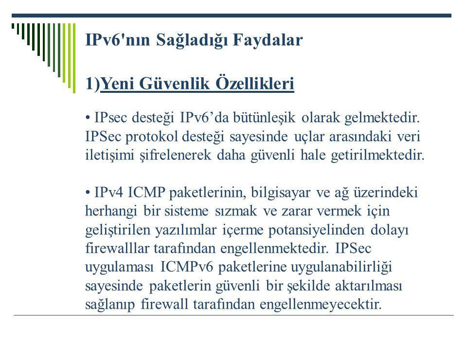 IPv6'nın Sağladığı Faydalar 1)Yeni Güvenlik Özellikleri IPsec desteği IPv6'da bütünleşik olarak gelmektedir. IPSec protokol desteği sayesinde uçlar ar