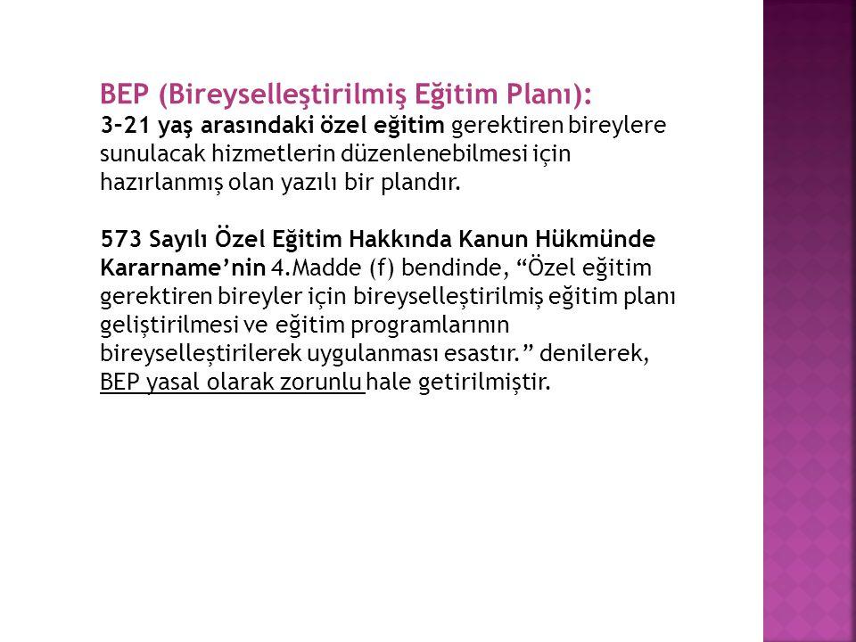 BEP (Bireyselleştirilmiş Eğitim Planı): 3–21 yaş arasındaki özel eğitim gerektiren bireylere sunulacak hizmetlerin düzenlenebilmesi için hazırlanmış o