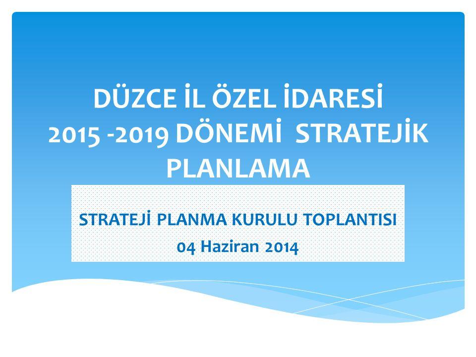 DÜZCE İL ÖZEL İDARESİ 2015 -2019 DÖNEMİ STRATEJİK PLANLAMA STRATEJİ PLANMA KURULU TOPLANTISI 04 Haziran 2014